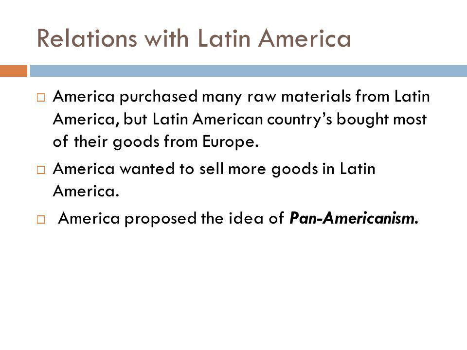Relations with Latin America  America purchased many raw materials from Latin America, but Latin American country's bought most of their goods from E