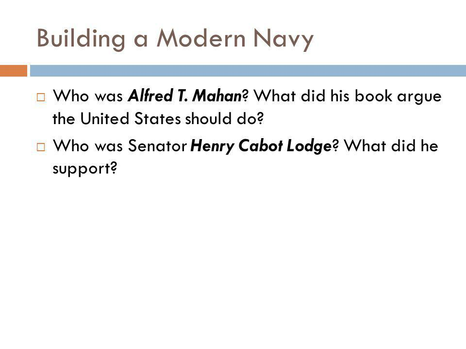 Building a Modern Navy  Who was Alfred T. Mahan? What did his book argue the United States should do?  Who was Senator Henry Cabot Lodge? What did h