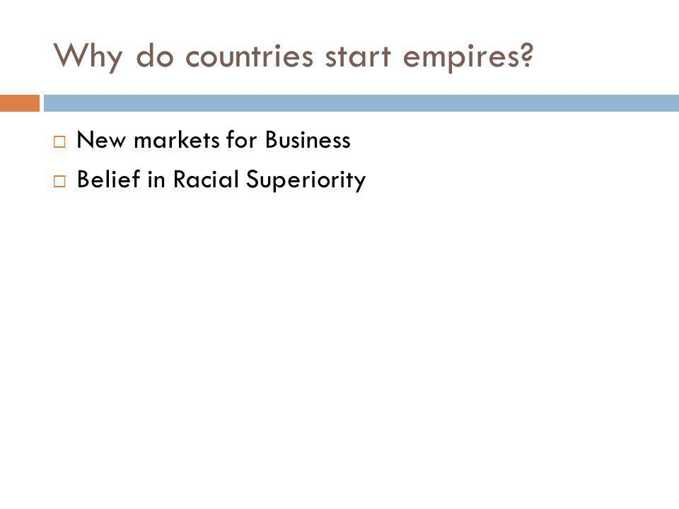 Why do countries start empires?  New markets for Business  Belief in Racial Superiority