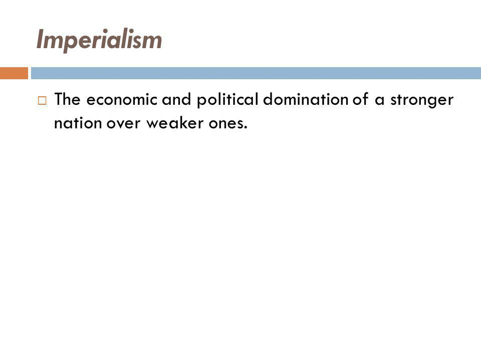 Imperialism  The economic and political domination of a stronger nation over weaker ones.