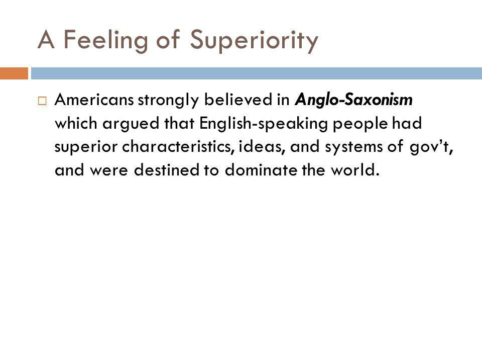 A Feeling of Superiority  Americans strongly believed in Anglo-Saxonism which argued that English-speaking people had superior characteristics, ideas