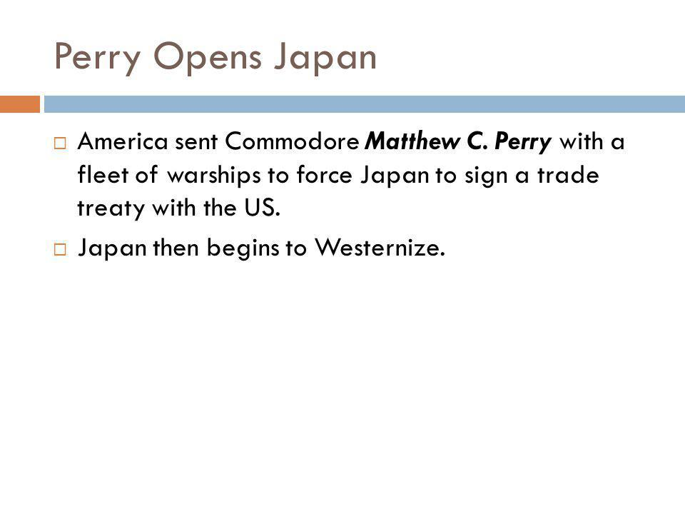 Perry Opens Japan  America sent Commodore Matthew C. Perry with a fleet of warships to force Japan to sign a trade treaty with the US.  Japan then b