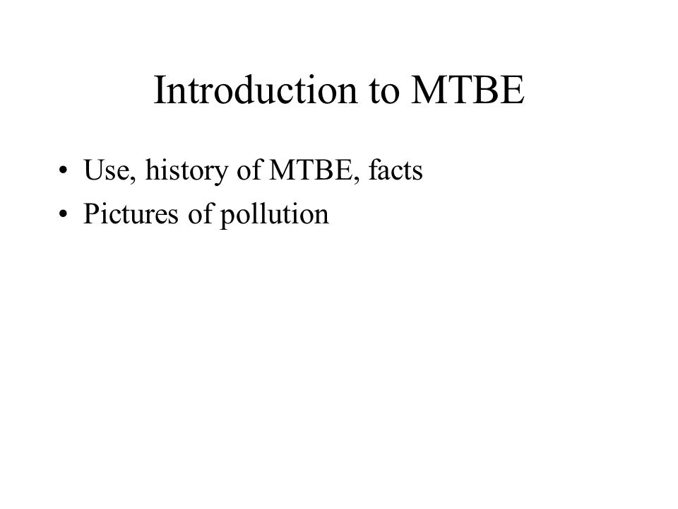 Introduction to MTBE Use, history of MTBE, facts Pictures of pollution