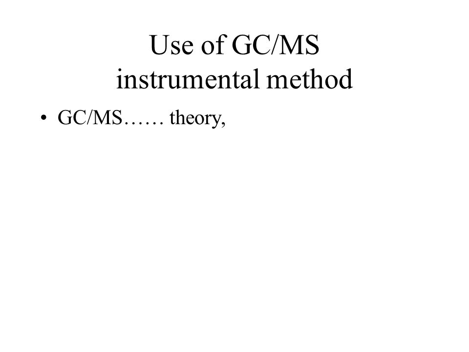 Use of GC/MS instrumental method GC/MS…… theory,