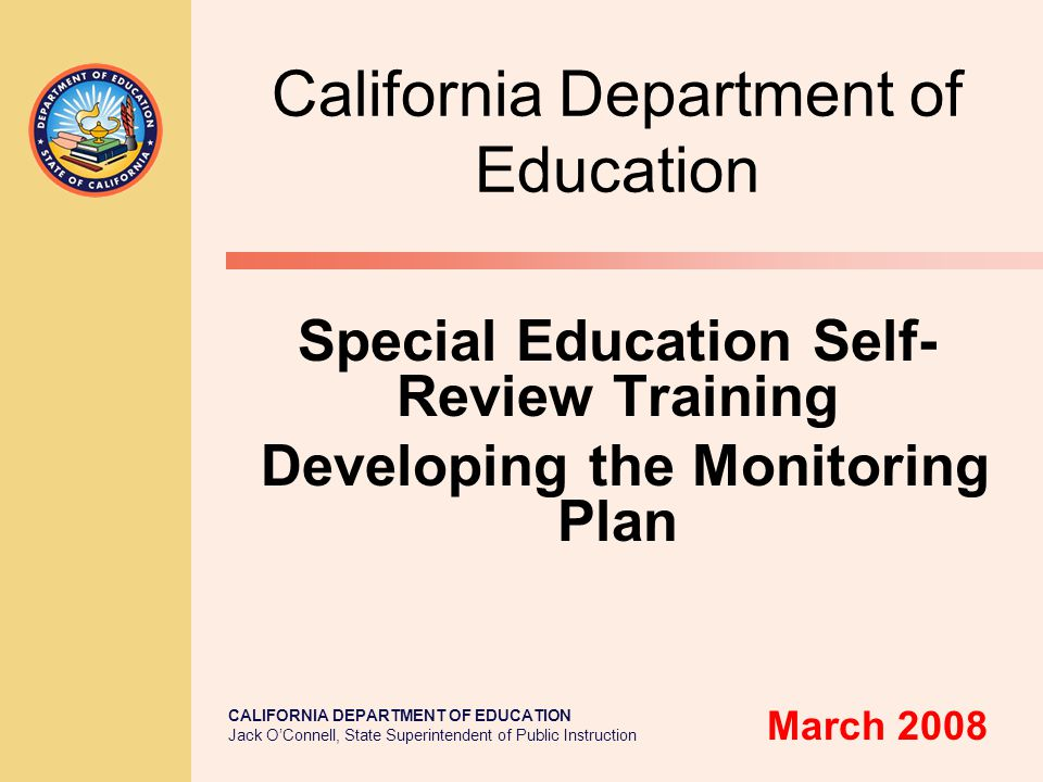 CALIFORNIA DEPARTMENT OF EDUCATION Jack O'Connell, State Superintendent of Public Instruction California Department of Education Special Education Self- Review Training Developing the Monitoring Plan March 2008