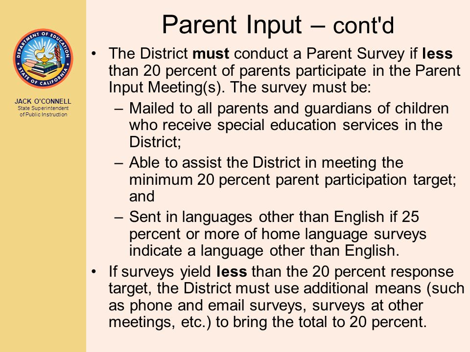 JACK O'CONNELL State Superintendent of Public Instruction Parent Input – cont'd The District must conduct a Parent Survey if less than 20 percent of p