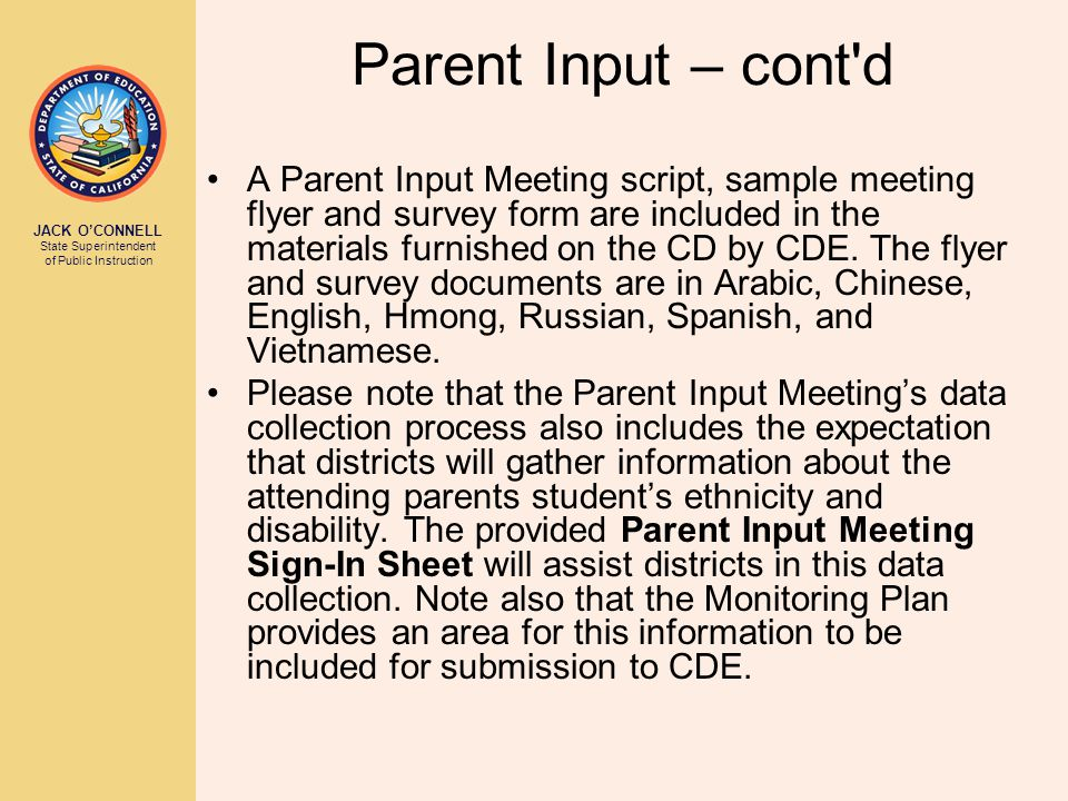 JACK O'CONNELL State Superintendent of Public Instruction Parent Input – cont d A Parent Input Meeting script, sample meeting flyer and survey form are included in the materials furnished on the CD by CDE.