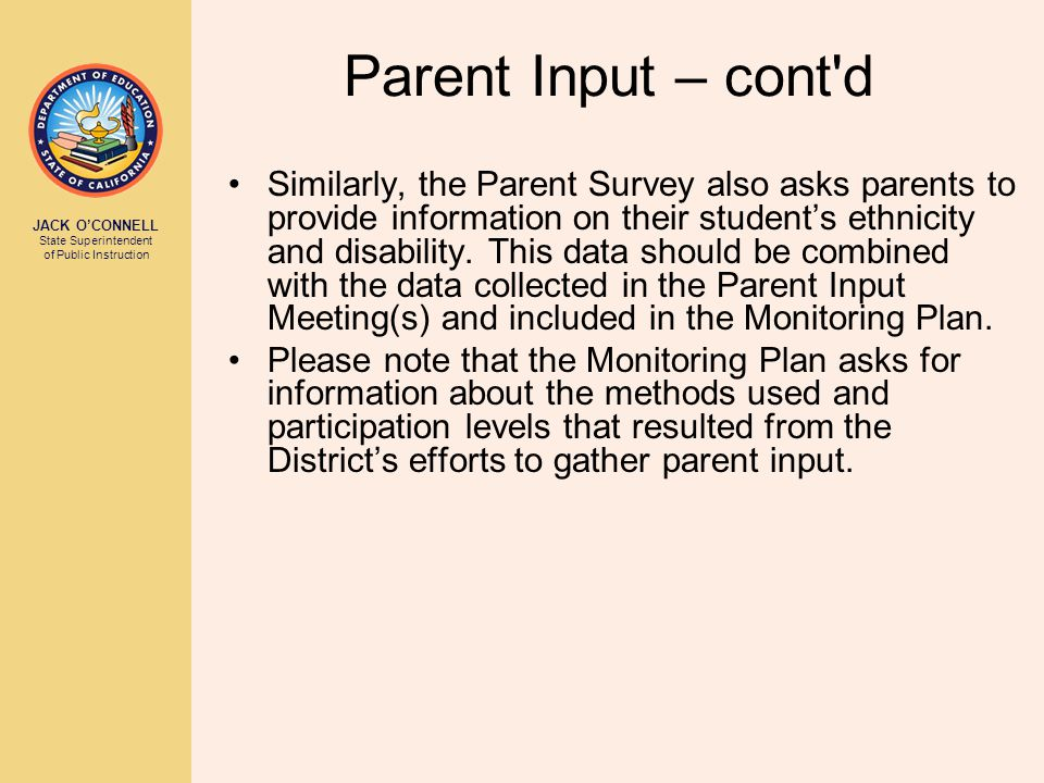 JACK O'CONNELL State Superintendent of Public Instruction Parent Input – cont d Similarly, the Parent Survey also asks parents to provide information on their student's ethnicity and disability.