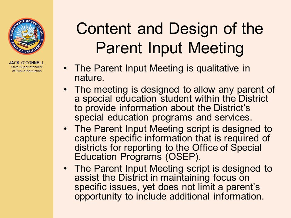 JACK O'CONNELL State Superintendent of Public Instruction Content and Design of the Parent Input Meeting The Parent Input Meeting is qualitative in nature.