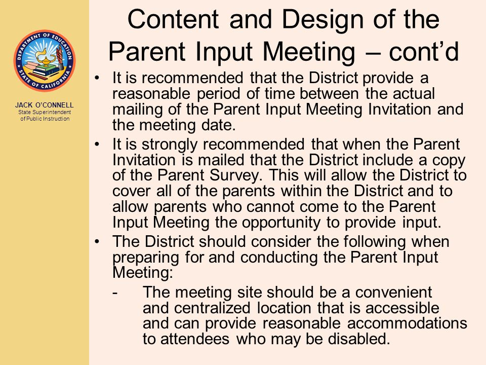 JACK O'CONNELL State Superintendent of Public Instruction Content and Design of the Parent Input Meeting – cont'd It is recommended that the District provide a reasonable period of time between the actual mailing of the Parent Input Meeting Invitation and the meeting date.