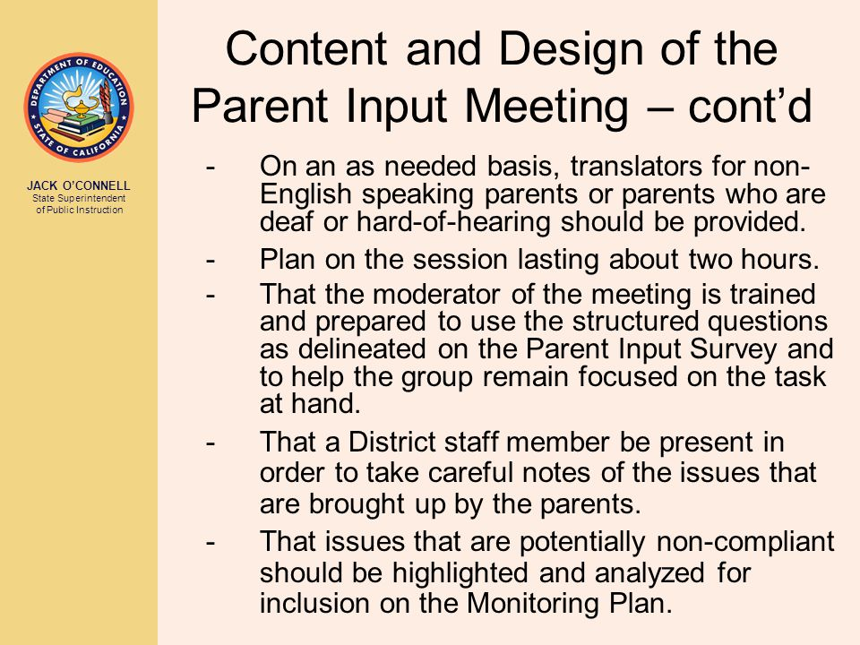 JACK O'CONNELL State Superintendent of Public Instruction Content and Design of the Parent Input Meeting – cont'd -On an as needed basis, translators for non- English speaking parents or parents who are deaf or hard-of-hearing should be provided.