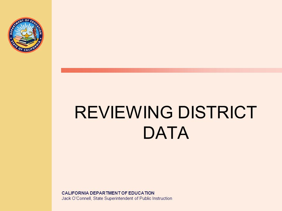 CALIFORNIA DEPARTMENT OF EDUCATION Jack O'Connell, State Superintendent of Public Instruction REVIEWING DISTRICT DATA
