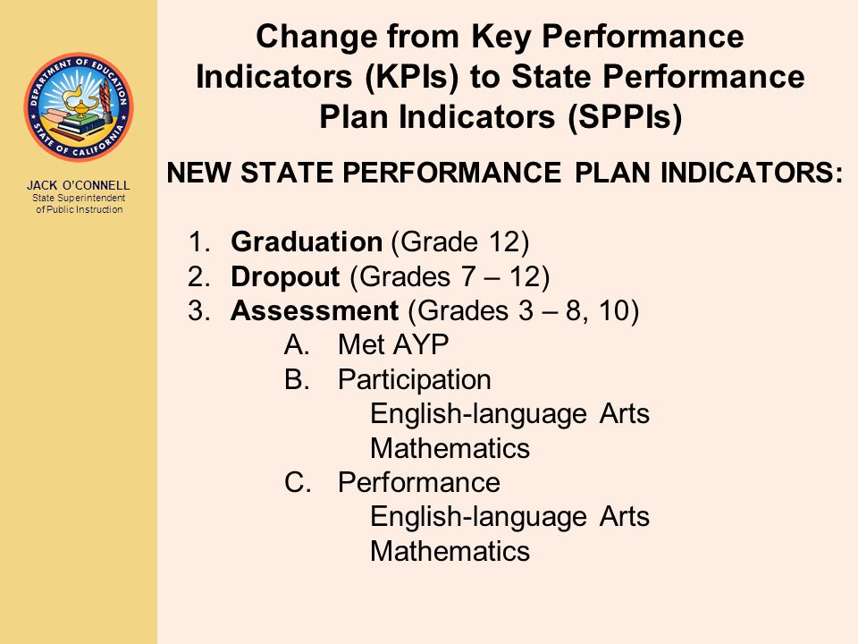 JACK O'CONNELL State Superintendent of Public Instruction Change from Key Performance Indicators (KPIs) to State Performance Plan Indicators (SPPIs) N