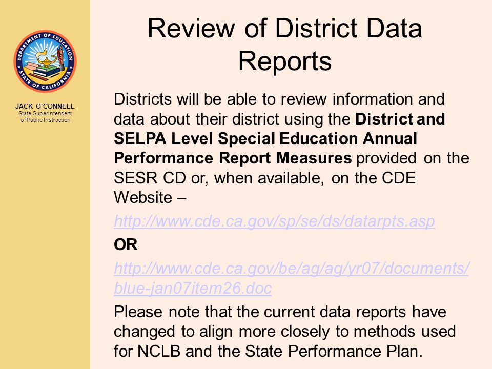 JACK O'CONNELL State Superintendent of Public Instruction Review of District Data Reports Districts will be able to review information and data about