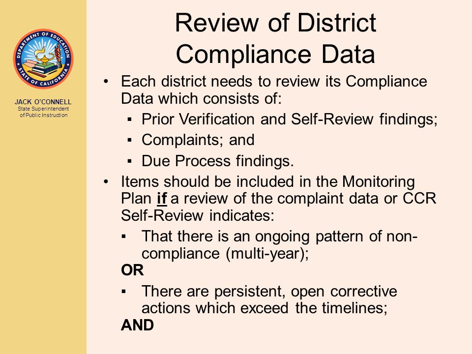 JACK O'CONNELL State Superintendent of Public Instruction Review of District Compliance Data Each district needs to review its Compliance Data which consists of: ▪Prior Verification and Self-Review findings; ▪Complaints; and ▪Due Process findings.