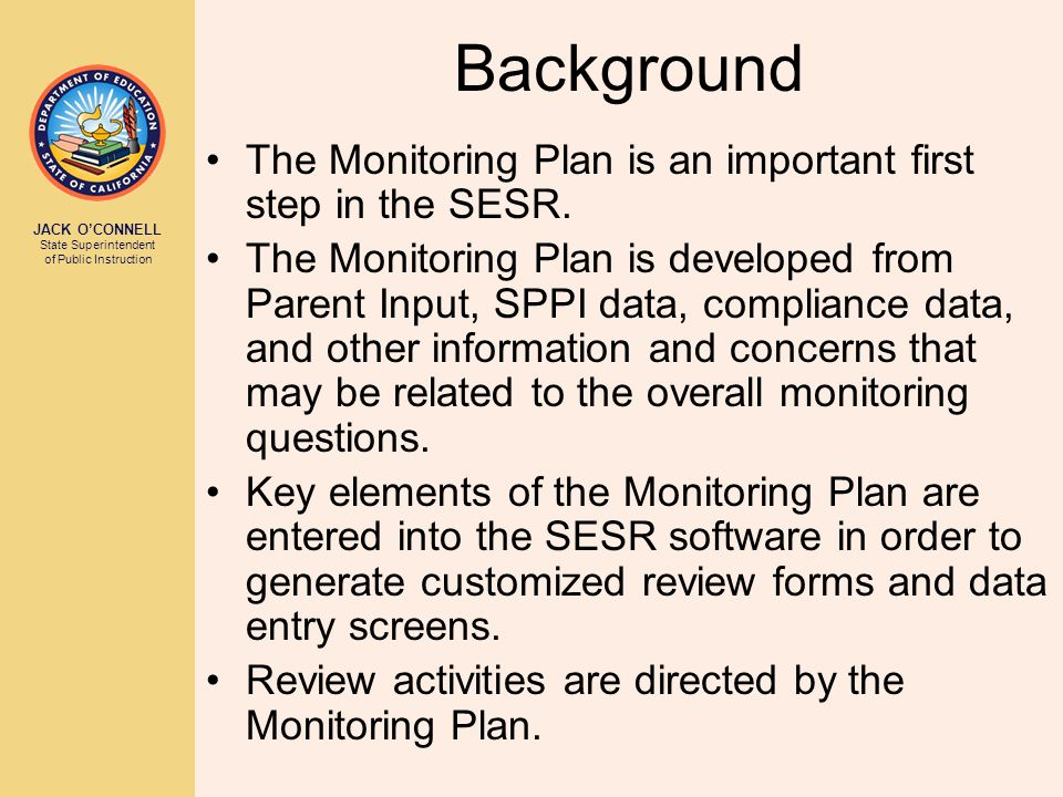 JACK O'CONNELL State Superintendent of Public Instruction Background The Monitoring Plan is an important first step in the SESR. The Monitoring Plan i