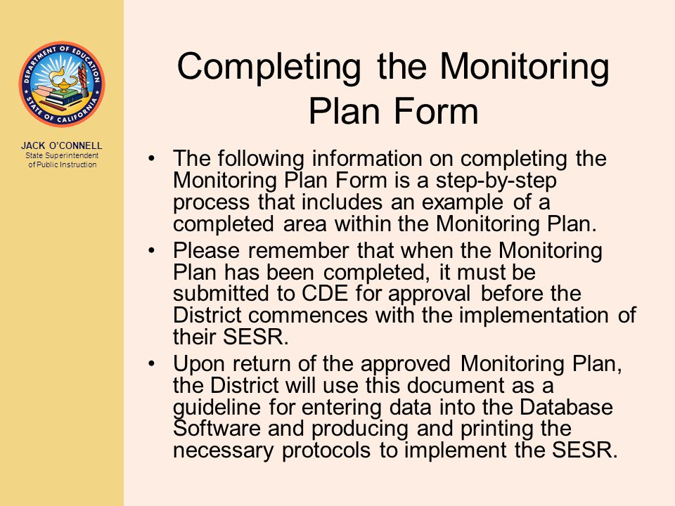JACK O'CONNELL State Superintendent of Public Instruction Completing the Monitoring Plan Form The following information on completing the Monitoring P