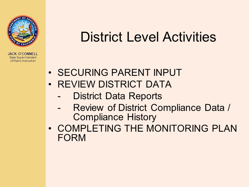 JACK O'CONNELL State Superintendent of Public Instruction District Level Activities SECURING PARENT INPUT REVIEW DISTRICT DATA -District Data Reports -Review of District Compliance Data / Compliance History COMPLETING THE MONITORING PLAN FORM