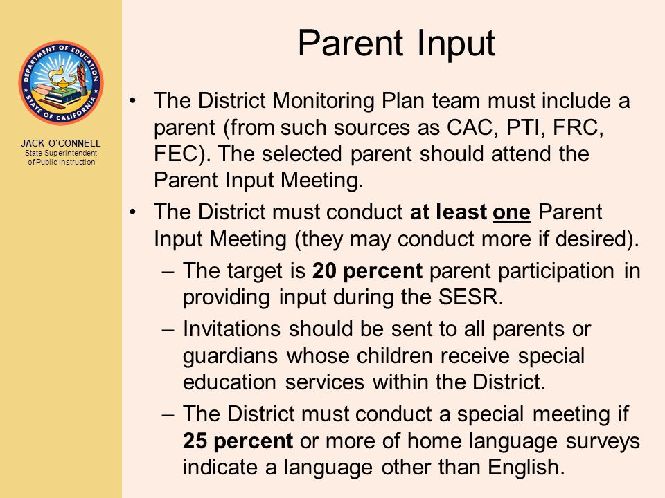 JACK O'CONNELL State Superintendent of Public Instruction Parent Input The District Monitoring Plan team must include a parent (from such sources as CAC, PTI, FRC, FEC).