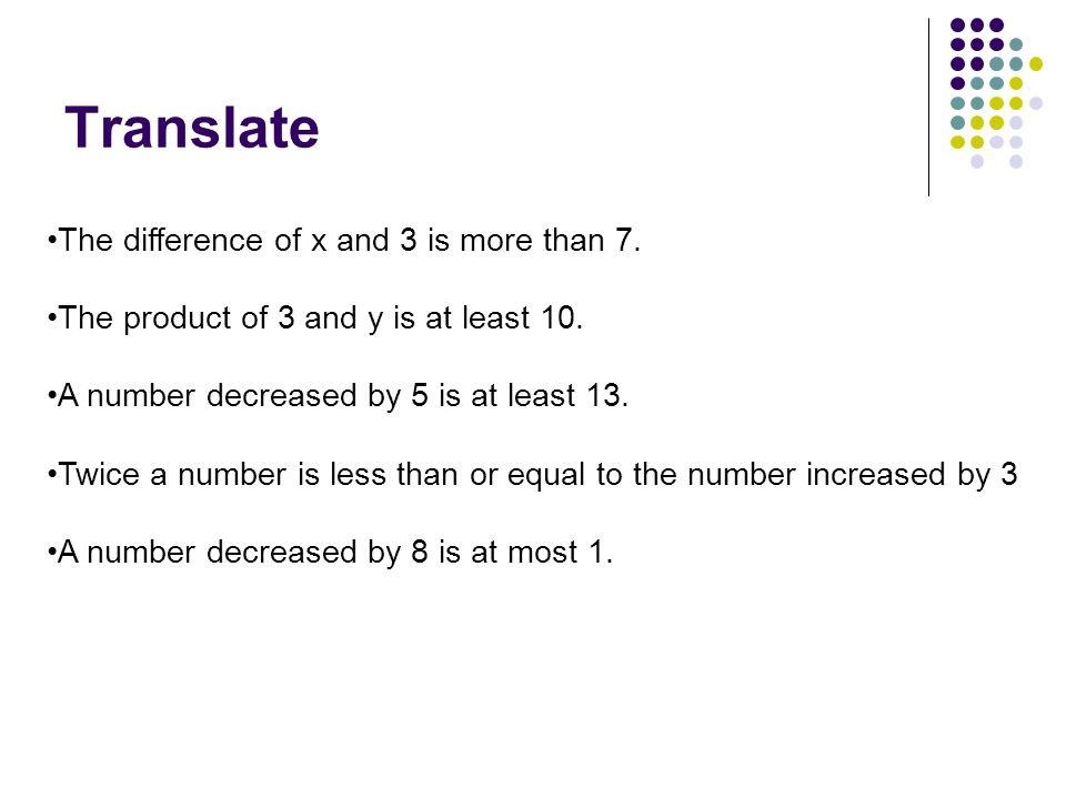 Translate The difference of x and 3 is more than 7. The product of 3 and y is at least 10. A number decreased by 5 is at least 13. Twice a number is l