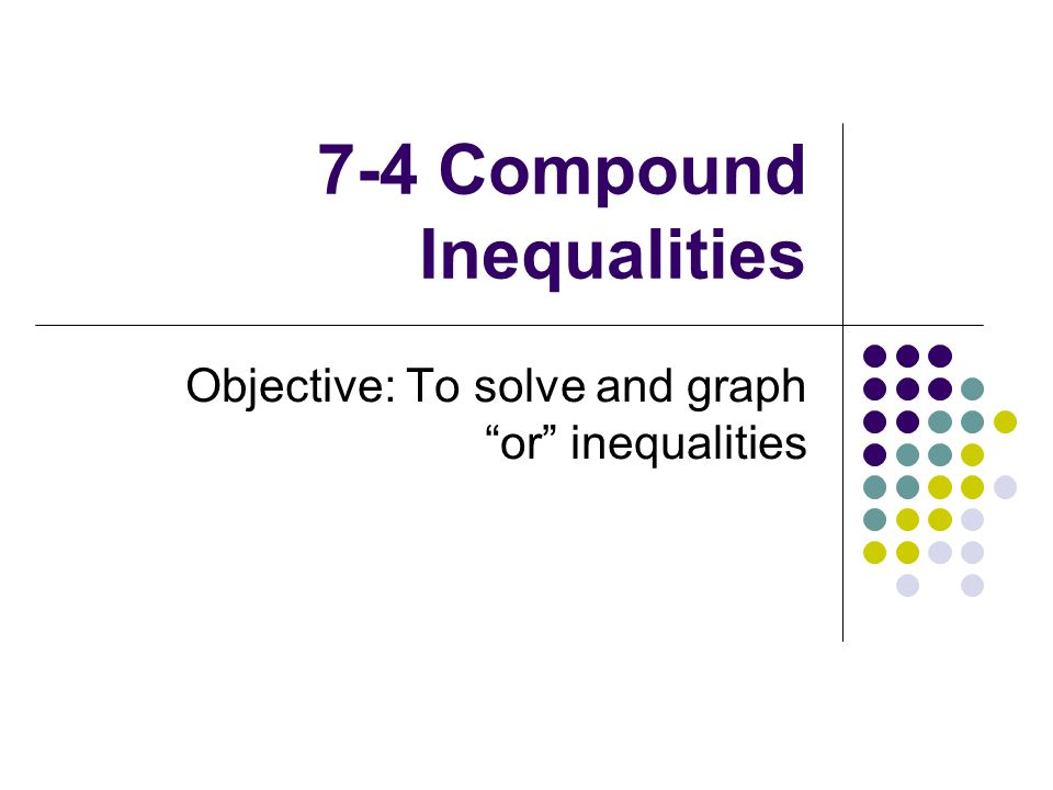 7-4 Compound Inequalities Objective: To solve and graph or inequalities