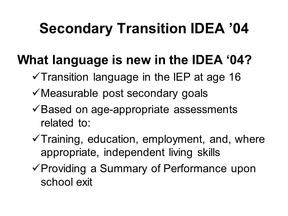 Secondary Transition IDEA '04 What language is new in the IDEA '04? Transition language in the IEP at age 16 Measurable post secondary goals Based on