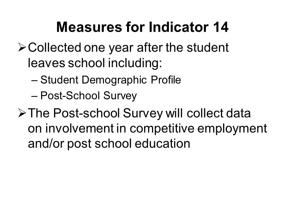 Measures for Indicator 14  Collected one year after the student leaves school including: –Student Demographic Profile –Post-School Survey  The Post-