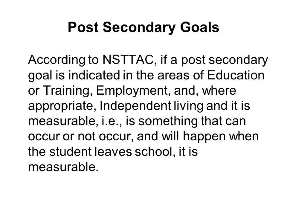 Post Secondary Goals According to NSTTAC, if a post secondary goal is indicated in the areas of Education or Training, Employment, and, where appropri