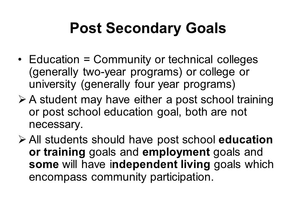Post Secondary Goals Education = Community or technical colleges (generally two-year programs) or college or university (generally four year programs)