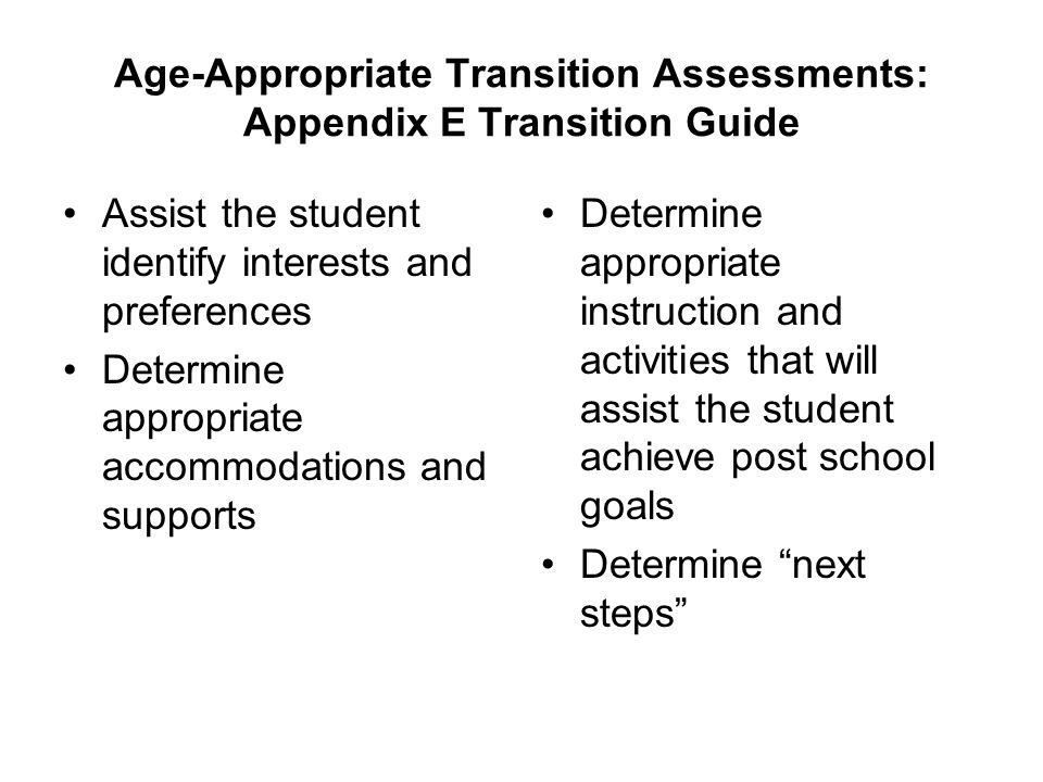Age-Appropriate Transition Assessments: Appendix E Transition Guide Assist the student identify interests and preferences Determine appropriate accomm
