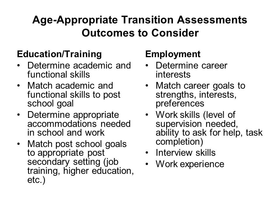 Age-Appropriate Transition Assessments Outcomes to Consider Education/Training Determine academic and functional skills Match academic and functional