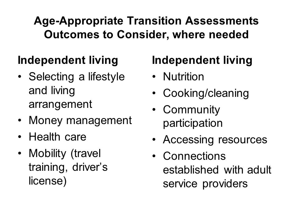 Age-Appropriate Transition Assessments Outcomes to Consider, where needed Independent living Selecting a lifestyle and living arrangement Money manage