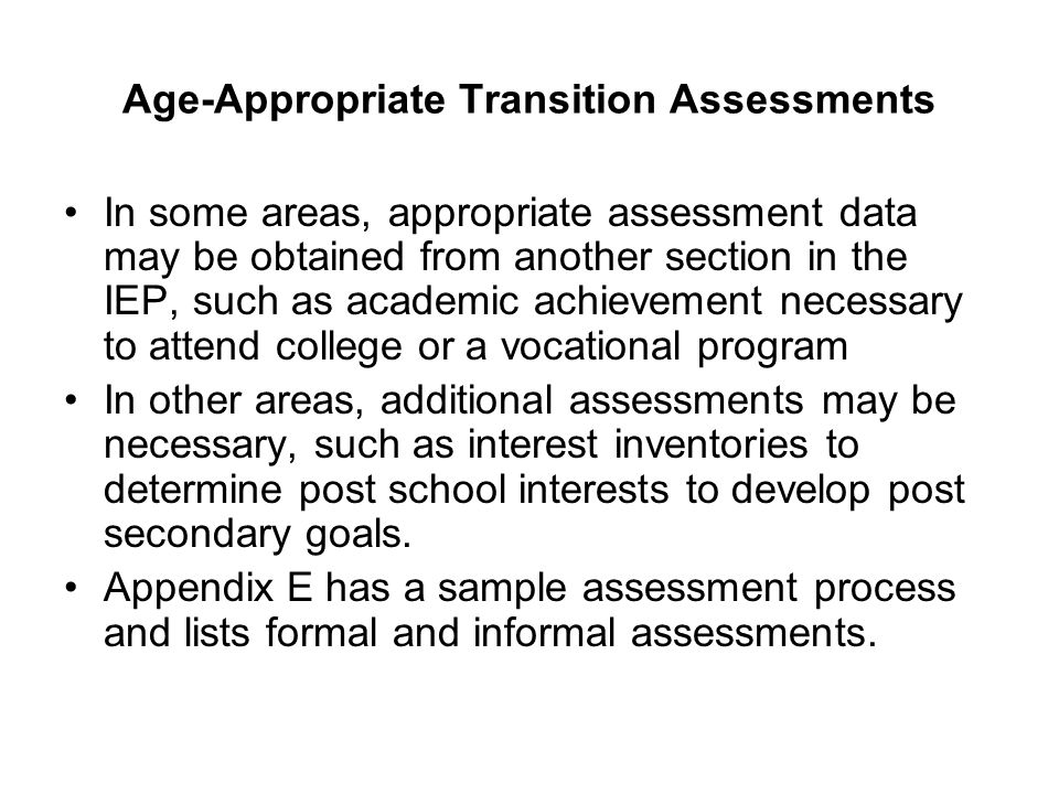 Age-Appropriate Transition Assessments In some areas, appropriate assessment data may be obtained from another section in the IEP, such as academic ac