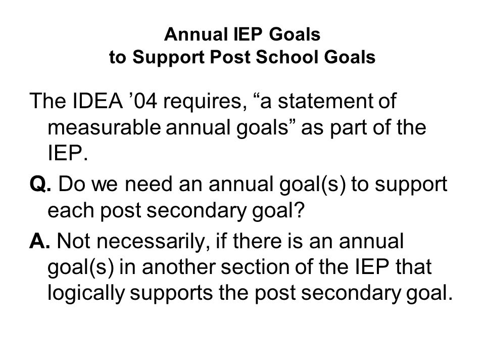"Annual IEP Goals to Support Post School Goals The IDEA '04 requires, ""a statement of measurable annual goals"" as part of the IEP. Q. Do we need an ann"