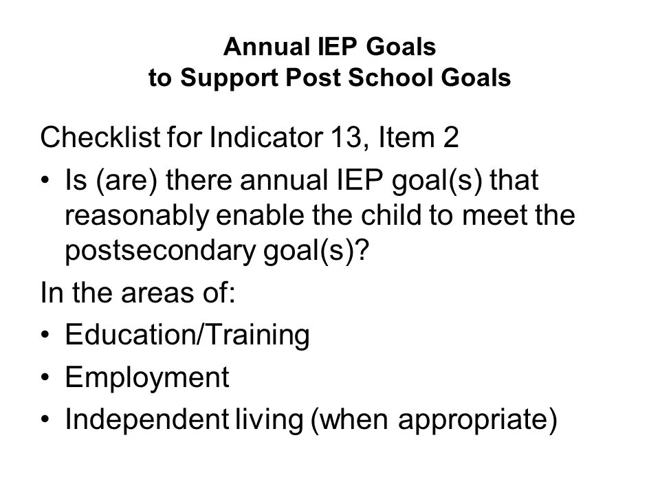 Annual IEP Goals to Support Post School Goals Checklist for Indicator 13, Item 2 Is (are) there annual IEP goal(s) that reasonably enable the child to