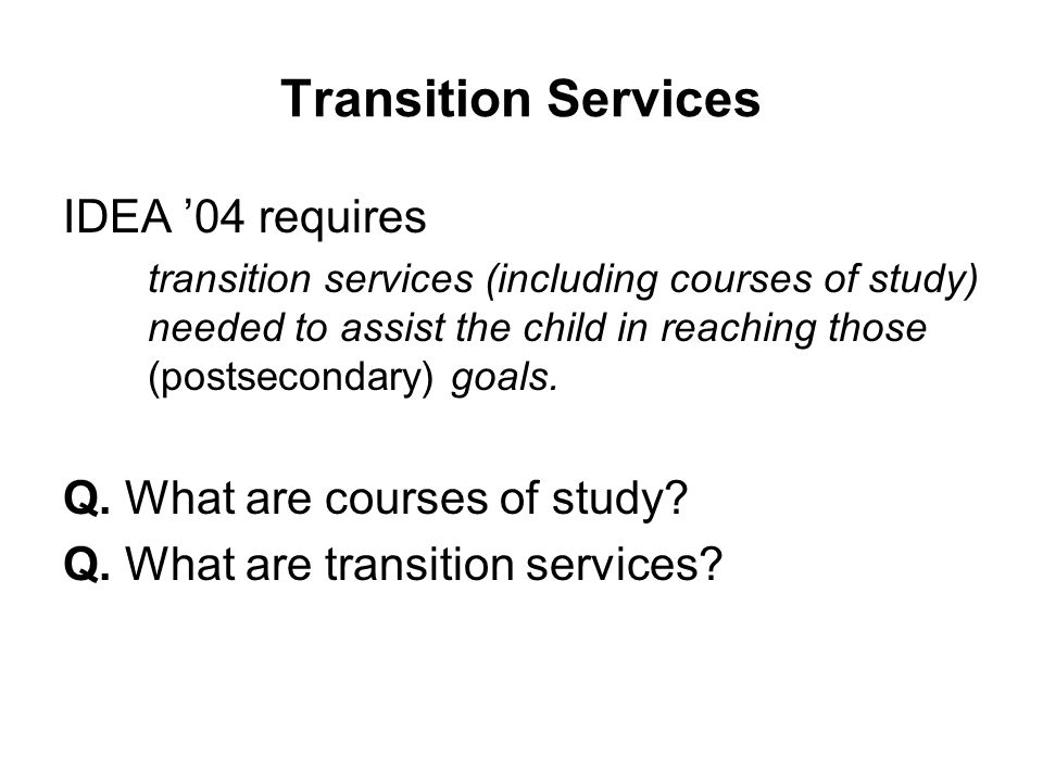 Transition Services IDEA '04 requires transition services (including courses of study) needed to assist the child in reaching those (postsecondary) go