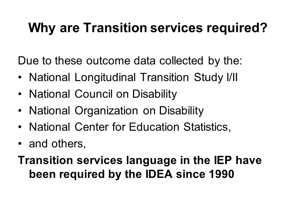 Why are Transition services required? Due to these outcome data collected by the: National Longitudinal Transition Study I/II National Council on Disa