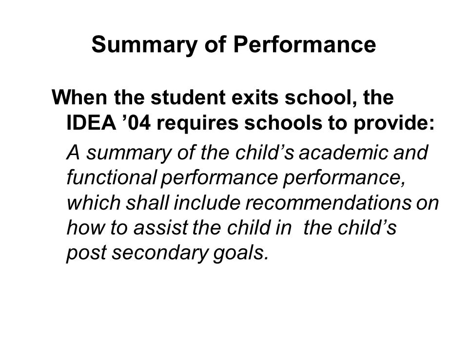 Summary of Performance When the student exits school, the IDEA '04 requires schools to provide: A summary of the child's academic and functional perfo