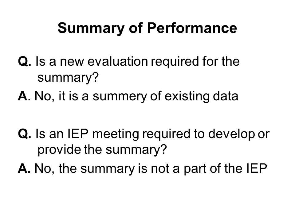 Summary of Performance Q. Is a new evaluation required for the summary? A. No, it is a summery of existing data Q. Is an IEP meeting required to devel