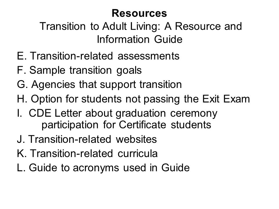 Resources Transition to Adult Living: A Resource and Information Guide E. Transition-related assessments F. Sample transition goals G. Agencies that s