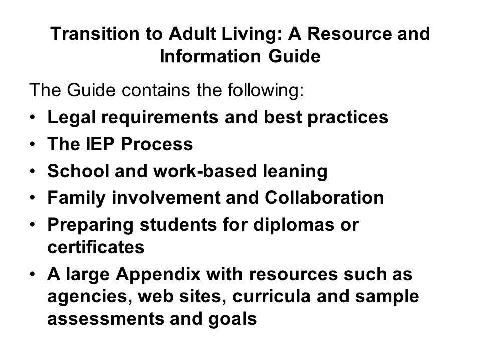 Transition to Adult Living: A Resource and Information Guide The Guide contains the following: Legal requirements and best practices The IEP Process S