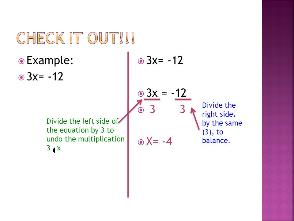  Example:  3x= -12  3 3  X= -4 Divide the left side of the equation by 3 to undo the multiplication 3 x Divide the right side, by the same (3), to balance.