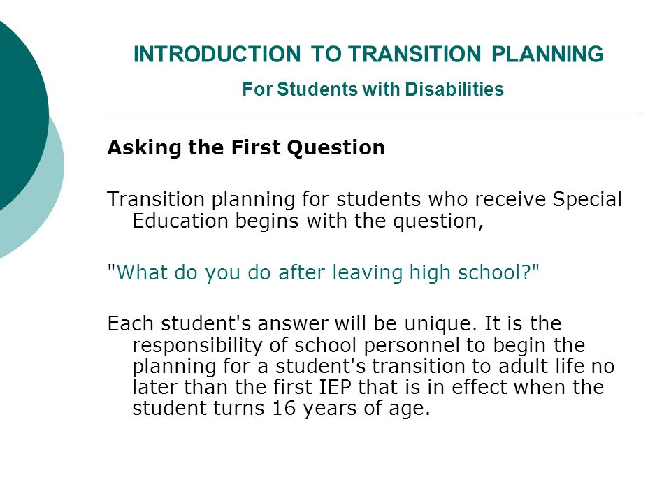 INTRODUCTION TO TRANSITION PLANNING For Students with Disabilities Asking the First Question Transition planning for students who receive Special Education begins with the question, What do you do after leaving high school Each student s answer will be unique.