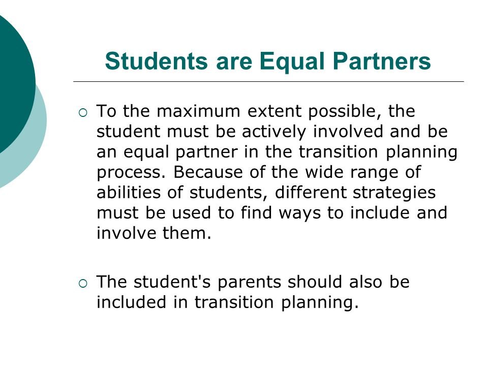 Students are Equal Partners  To the maximum extent possible, the student must be actively involved and be an equal partner in the transition planning