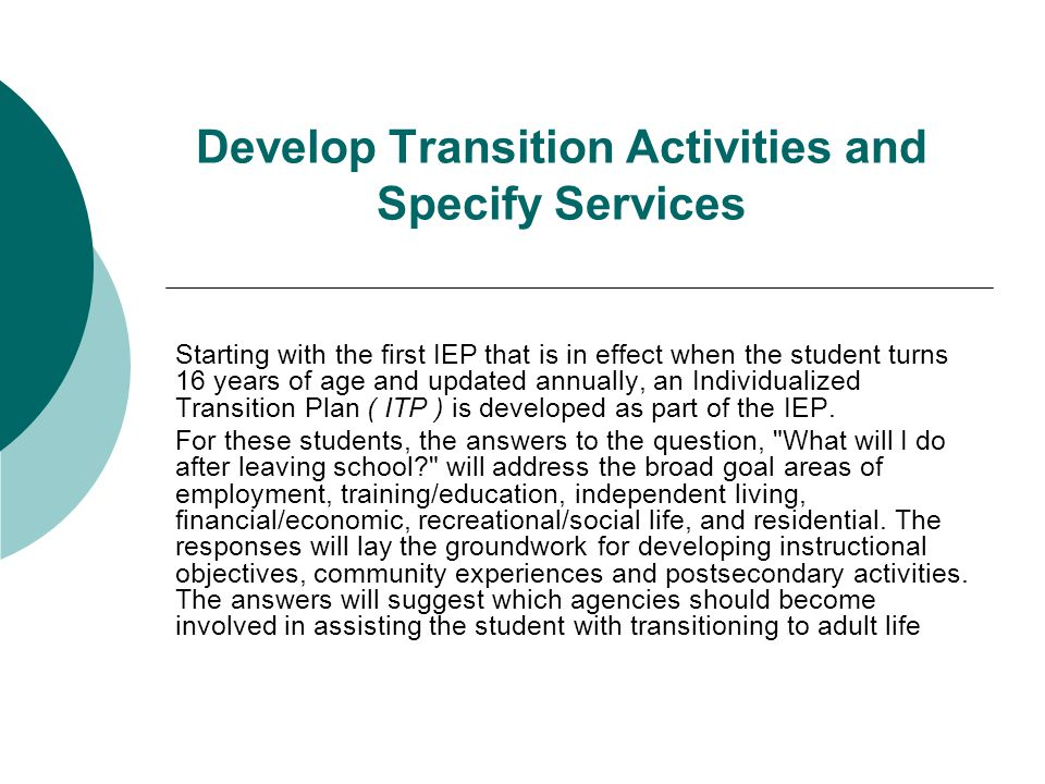 Develop Transition Activities and Specify Services Starting with the first IEP that is in effect when the student turns 16 years of age and updated an