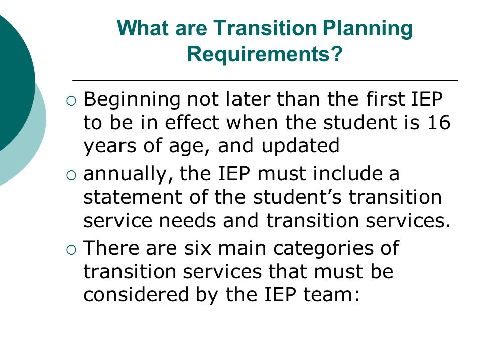 What are Transition Planning Requirements?  Beginning not later than the first IEP to be in effect when the student is 16 years of age, and updated 