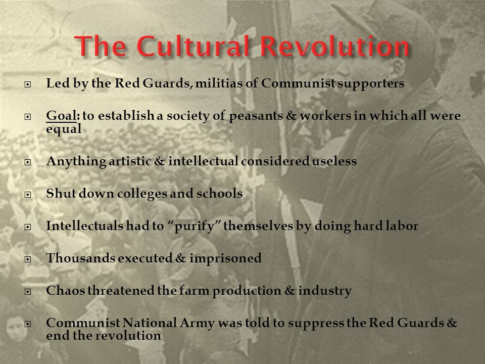 Led by the Red Guards, militias of Communist supporters  Goal: to establish a society of peasants & workers in which all were equal  Anything arti