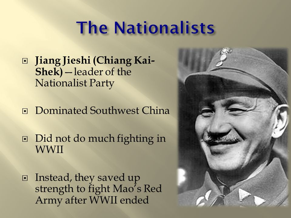  Jiang Jieshi (Chiang Kai- Shek) —leader of the Nationalist Party  Dominated Southwest China  Did not do much fighting in WWII  Instead, they save