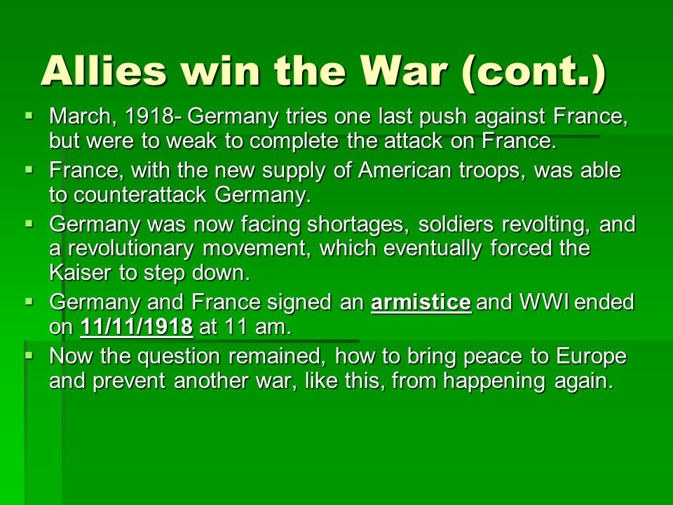 Allies win the War (cont.)  March, 1918- Germany tries one last push against France, but were to weak to complete the attack on France.