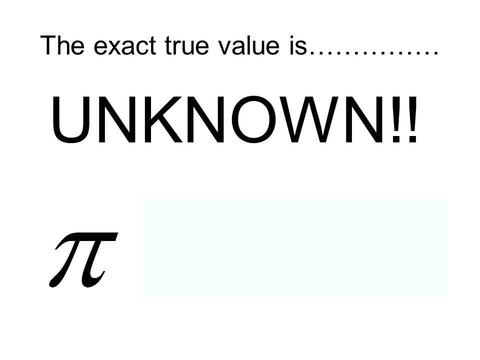 The exact true value is…………… UNKNOWN!!